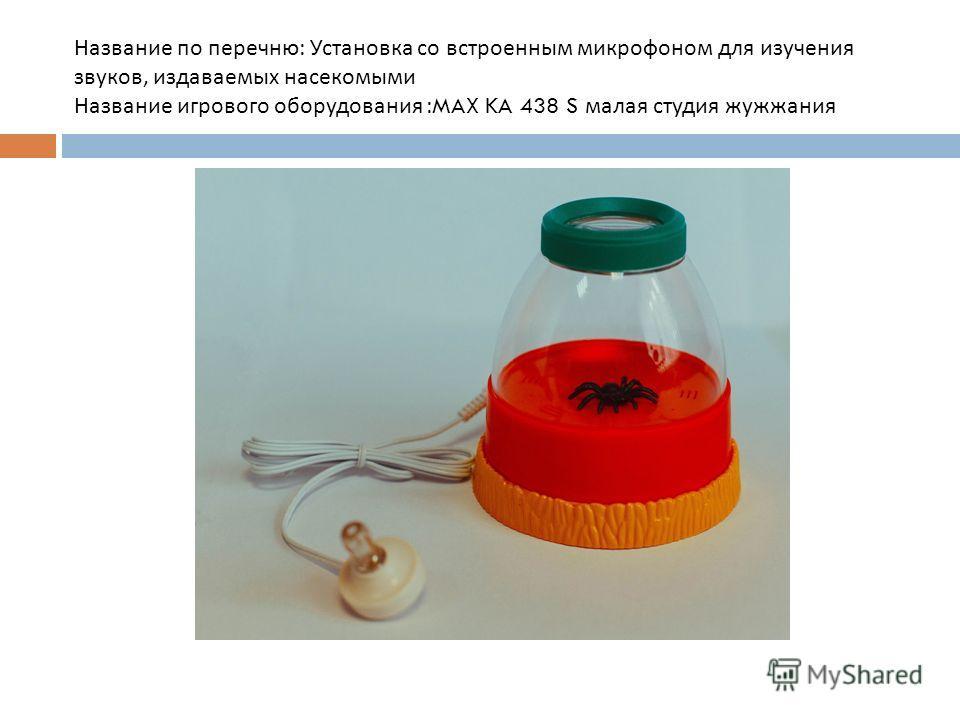 Название по перечню : Установка со встроенным микрофоном для изучения звуков, издаваемых насекомыми Название игрового оборудования :MAX KA 438 S малая студия жужжания