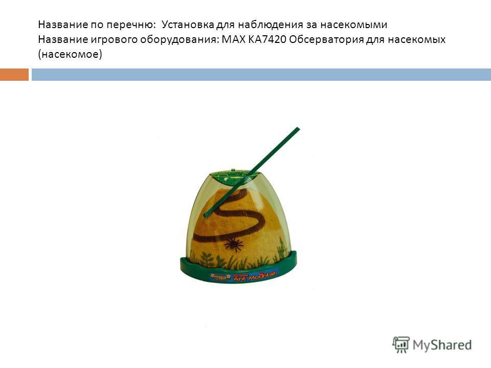 Название по перечню : Установка для наблюдения за насекомыми Название игрового оборудования : MAX KA7420 Обсерватория для насекомых ( насекомое )