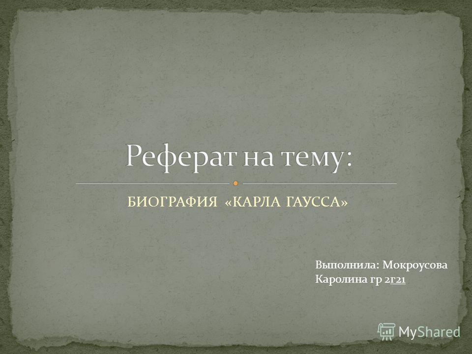БИОГРАФИЯ «КАРЛА ГАУССА» Выполнила: Мокроусова Каролина гр 2 г 21