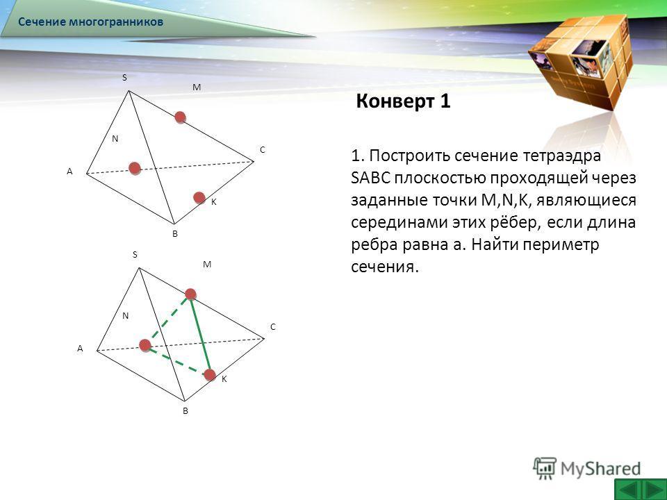 LOGO Конверт 1 Сечение многогранников А В S С М N K А В S С М N K 1. Построить сечение тетраэдра SABC плоскостью проходящей через заданные точки М,N,K, являющиеся серединами этих рёбер, если длина ребра равна а. Найти периметр сечения.