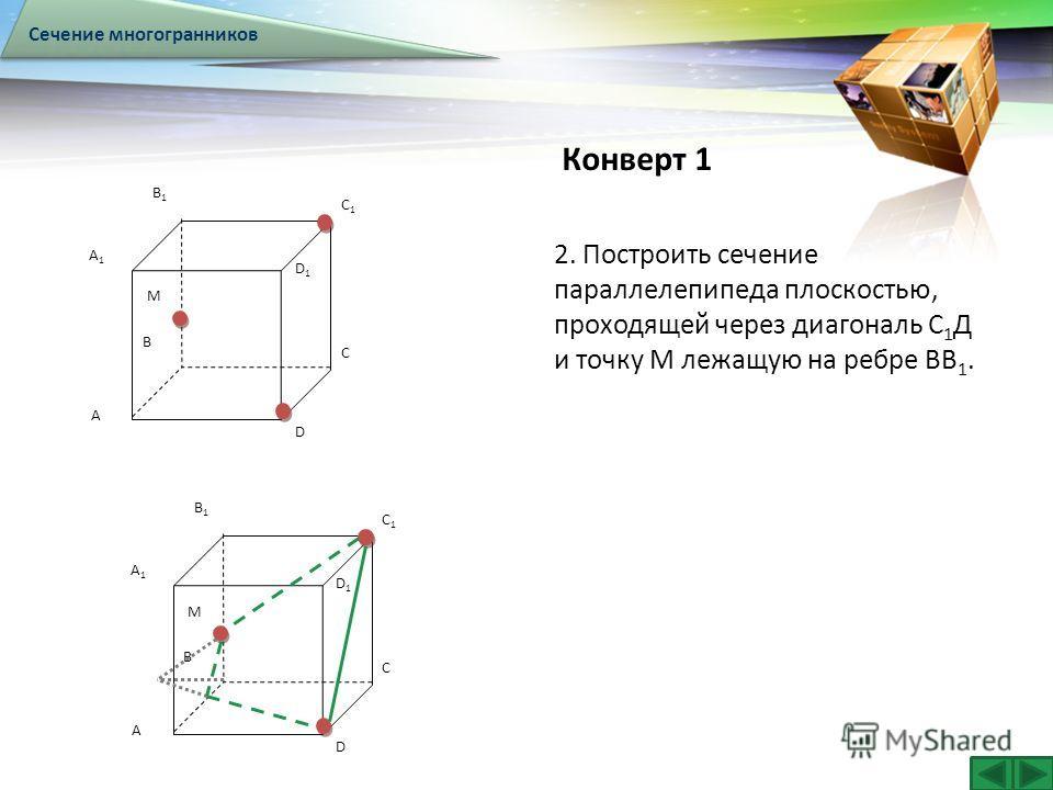 LOGO Конверт 1 Сечение многогранников A B C D A1A1 B1B1 C1C1 D1D1 M A B C D A1A1 B1B1 C1C1 D1D1 M 2. Построить сечение параллелепипеда плоскостью, проходящей через диагональ С 1 Д и точку М лежащую на ребре ВВ 1.