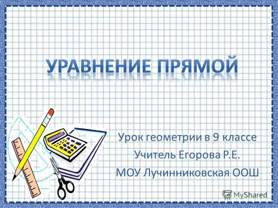 Урок геометрии в 9 классе Учитель Егорова Р.Е. МОУ Лучинниковская ООШ