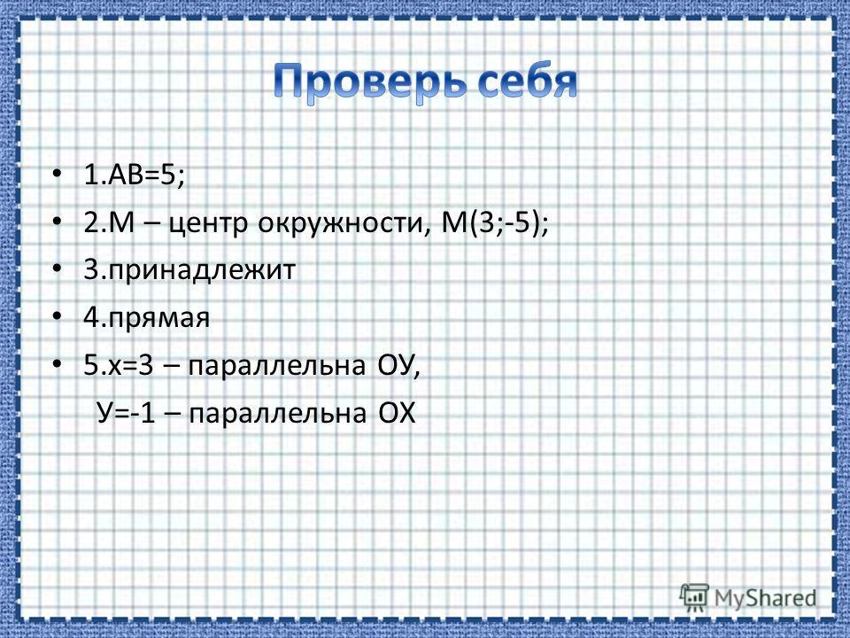 1.АВ=5; 2. М – центр окружности, М(3;-5); 3. принадлежит 4. прямая 5.х=3 – параллельна ОУ, У=-1 – параллельна ОХ