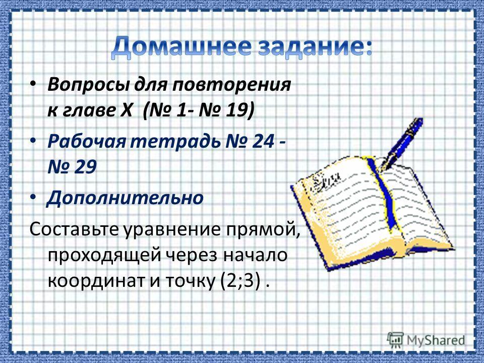 Вопросы для повторения к главе Х ( 1- 19) Рабочая тетрадь 24 - 29 Дополнительно Составьте уравнение прямой, проходящей через начало координат и точку (2;3).