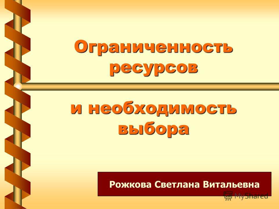 Ограниченность ресурсов и необходимость выбора Рожкова Светлана Витальевна