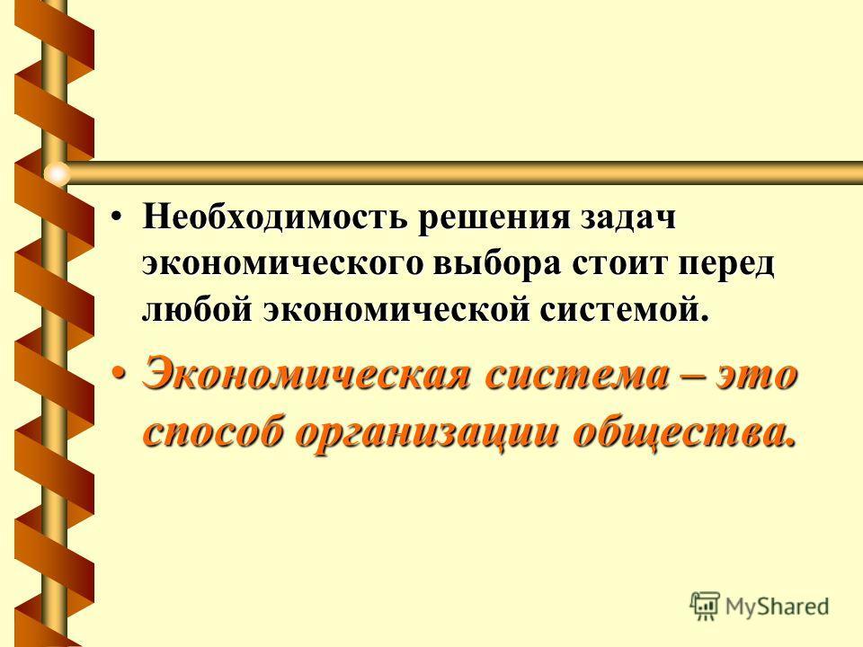 Необходимость решения задач экономического выбора стоит перед любой экономической системой.Необходимость решения задач экономического выбора стоит перед любой экономической системой. Экономическая система – это способ организации общества.Экономическ