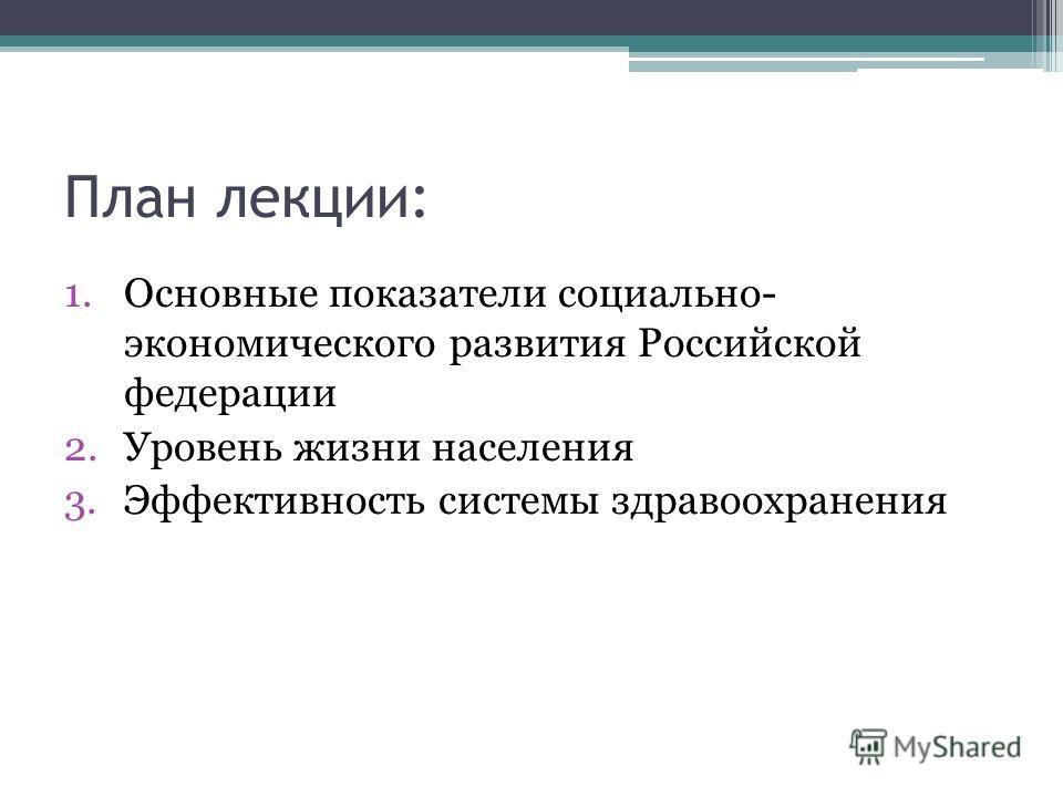 План лекции: 1. Основные показатели социально- экономического развития Российской федерации 2. Уровень жизни населения 3. Эффективность системы здравоохранения