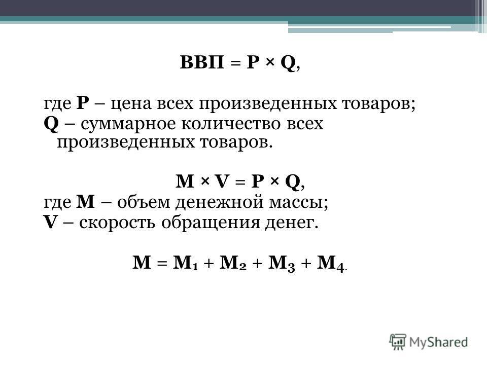 ВВП = P × Q, где P – цена всех произведенных товаров; Q – суммарное количество всех произведенных товаров. M × V = P × Q, где M – объем денежной массы; V – скорость обращения денег. М = М 1 + М 2 + М 3 + М 4.