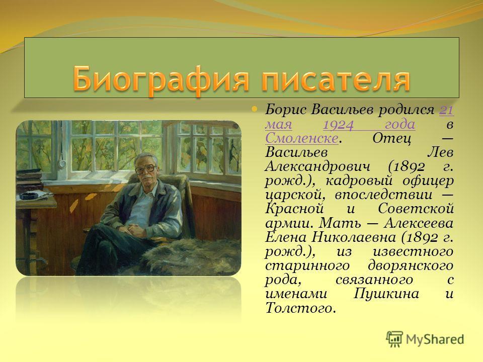 Борис Васильев родился 21 мая 1924 года в Смоленске. Отец Васильев Лев Александрович (1892 г. рожд.), кадровый офицер царской, впоследствии Красной и Советской армии. Мать Алексеева Елена Николаевна (1892 г. рожд.), из известного старинного дворянско