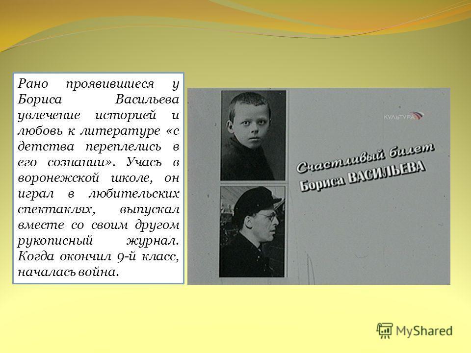 Рано проявившиеся у Бориса Васильева увлечение историей и любовь к литературе «с детства переплелись в его сознании». Учась в воронежской школе, он играл в любительских спектаклях, выпускал вместе со своим другом рукописный журнал. Когда окончил 9-й