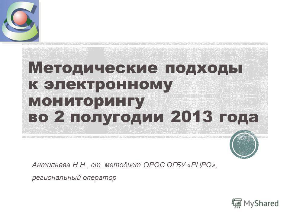 Методические подходы к электронному мониторингу во 2 полугодии 2013 года Антипьева Н.Н., ст. методист ОРОС ОГБУ «РЦРО», региональный оператор
