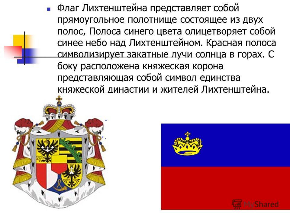 Флаг Лихтенштейна представляет собой прямоугольное полотнище состоящее из двух полос, Полоса синего цвета олицетворяет собой синее небо над Лихтенштейном. Красная полоса символизирует закатные лучи солнца в горах. С боку расположена княжеская корона