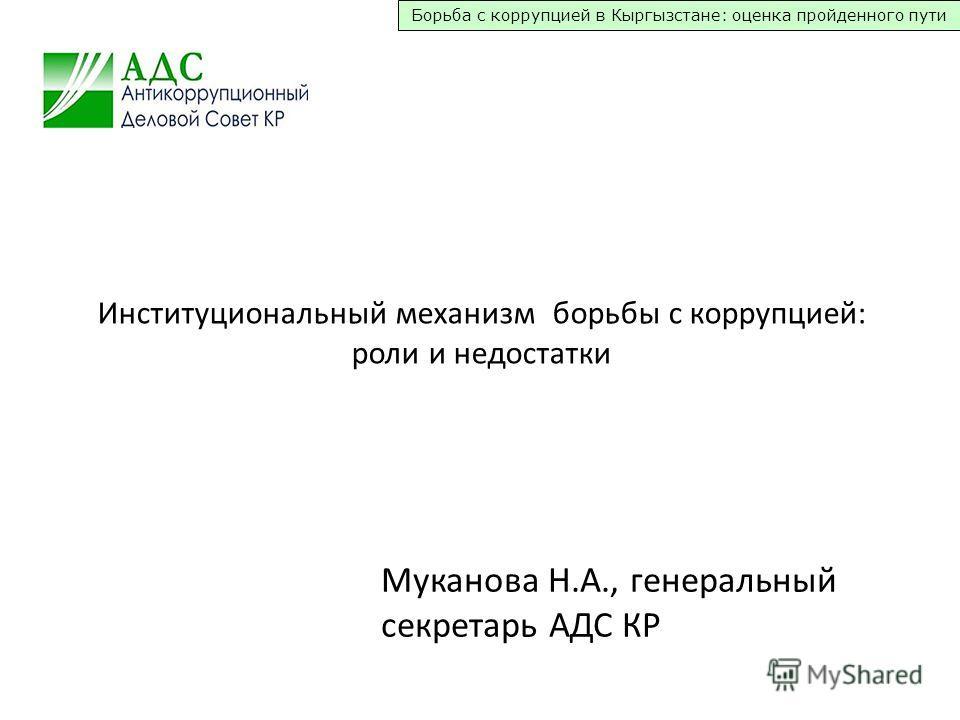 Борьба с коррупцией в Кыргызстане: оценка пройденного пути Институциональный механизм борьбы с коррупцией: роли и недостатки Муканова Н.А., генеральный секретарь АДС КР
