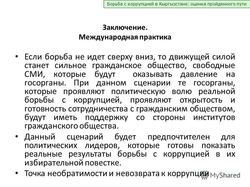 Борьба с коррупцией в Кыргызстане: оценка пройденного пути Заключение. Международная практика Если борьба не идет сверху вниз, то движущей силой станет сильное гражданское общество, свободные СМИ, которые будут оказывать давление на госорганы. При да