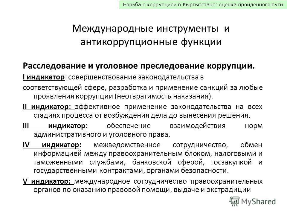 Борьба с коррупцией в Кыргызстане: оценка пройденного пути Международные инструменты и антикоррупционные функции Расследование и уголовное преследование коррупции. I индикатор: совершенствование законодательства в соответствующей сфере, разработка и