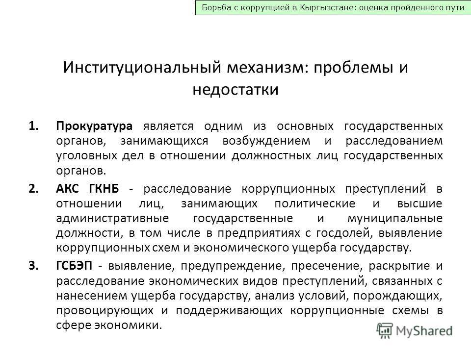 Борьба с коррупцией в Кыргызстане: оценка пройденного пути Институциональный механизм: проблемы и недостатки 1. Прокуратура является одним из основных государственных органов, занимающихся возбуждением и расследованием уголовных дел в отношении должн