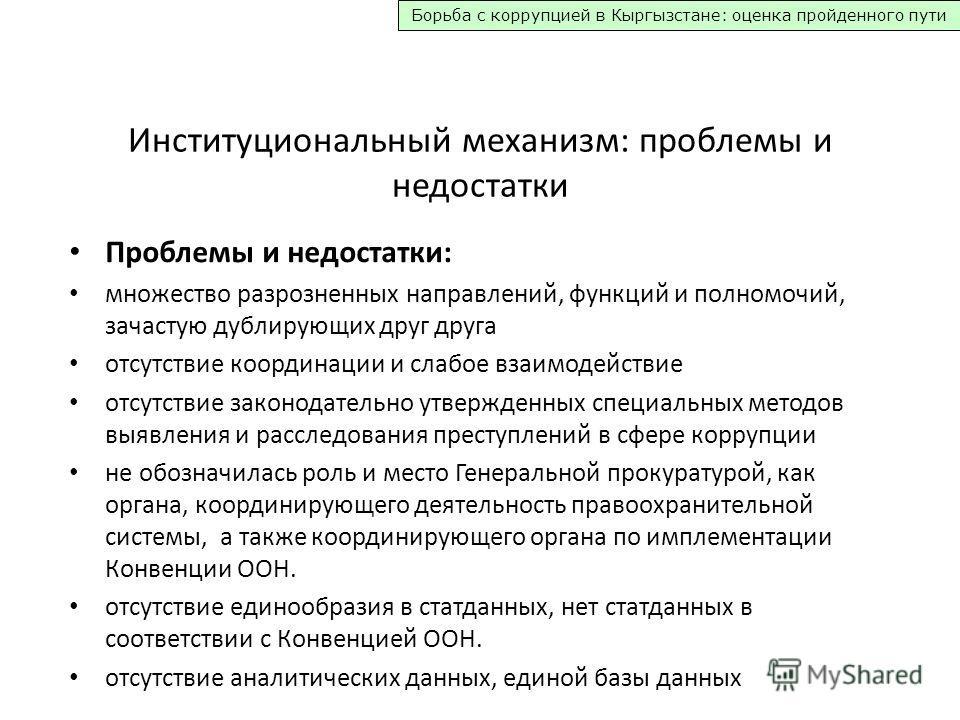 Борьба с коррупцией в Кыргызстане: оценка пройденного пути Институциональный механизм: проблемы и недостатки Проблемы и недостатки: множество разрозненных направлений, функций и полномочий, зачастую дублирующих друг друга отсутствие координации и сла