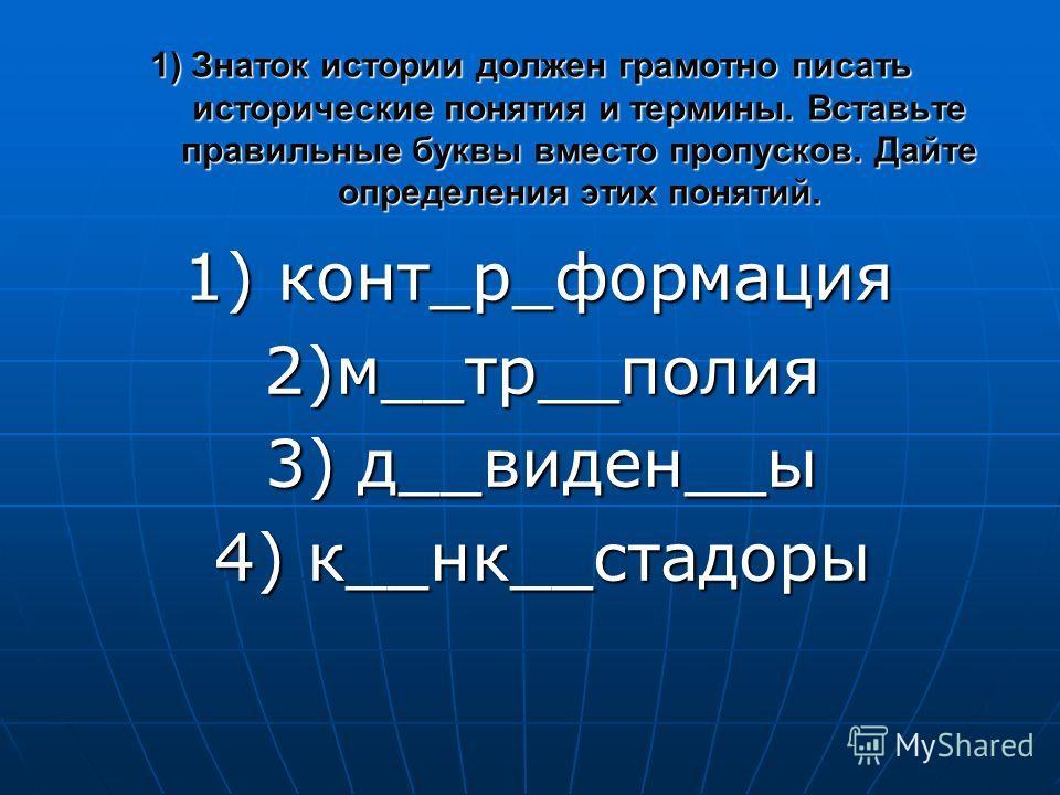 1) Знаток истории должен грамотно писать исторические понятия и термины. Вставьте правильные буквы вместо пропусков. Дайте определения этих понятий. 1) конт_р_формация 1) конт_р_формация 2)м__тр__полия 2)м__тр__полия 3) д__виден__ы 3) д__виден__ы 4)