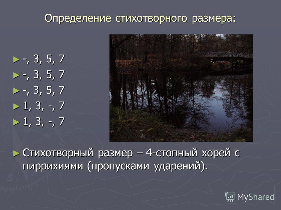 Определение стихотворного размера: -, 3, 5, 7 -, 3, 5, 7 1, 3, -, 7 1, 3, -, 7 Стихотворный размер – 4-стопный хорей с пиррихиями (пропусками ударений). Стихотворный размер – 4-стопный хорей с пиррихиями (пропусками ударений).