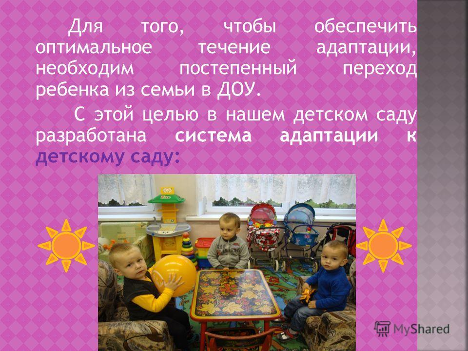Для того, чтобы обеспечить оптимальное течение адаптации, необходим постепенный переход ребенка из семьи в ДОУ. С этой целью в нашем детском саду разработана система адаптации к детскому саду: