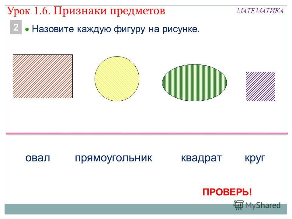 МАТЕМАТИКА Назовите каждую фигуру на рисунке. 2 ПРОВЕРЬ! Урок 1.6. Признаки предметов
