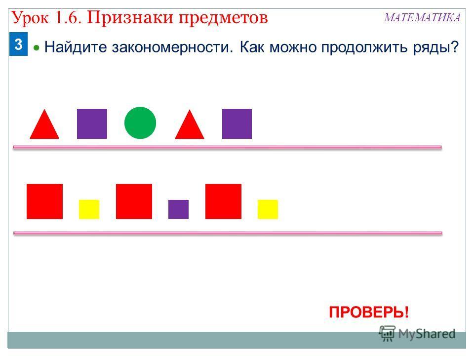 МАТЕМАТИКА Найдите закономерности. Как можно продолжить ряды? 3 ПРОВЕРЬ! Урок 1.6. Признаки предметов