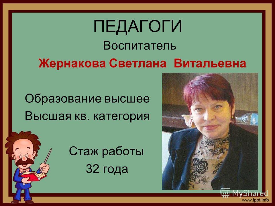 ПЕДАГОГИ Воспитатель Жернакова Светлана Витальевна Образование высшее Высшая кв. категория Стаж работы 32 года