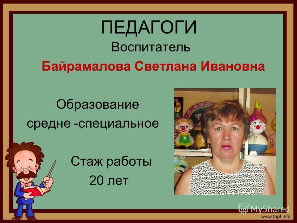 ПЕДАГОГИ Воспитатель Байрамалова Светлана Ивановна Образование средне -специальное Стаж работы 20 лет