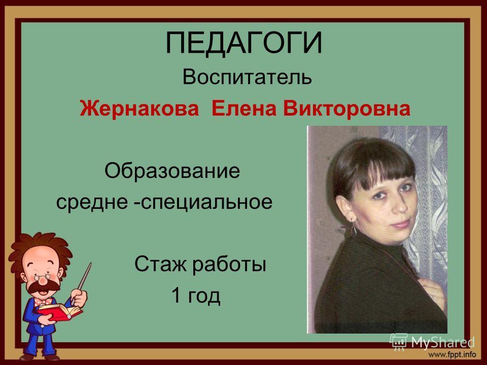 ПЕДАГОГИ Воспитатель Жернакова Елена Викторовна Образование средне -специальное Стаж работы 1 год