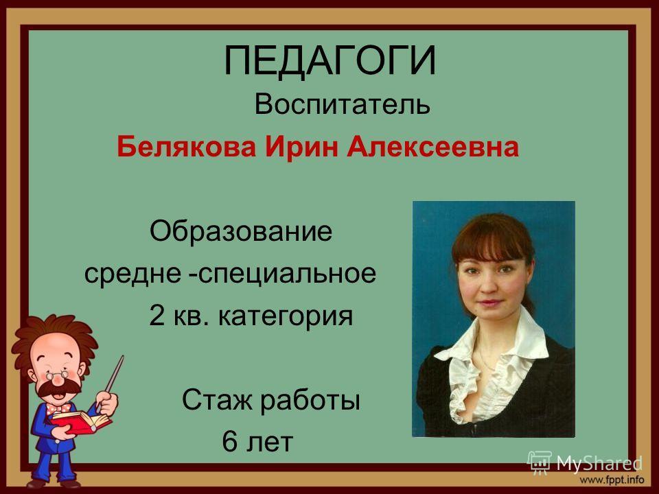 ПЕДАГОГИ Воспитатель Белякова Ирин Алексеевна Образование средне -специальное 2 кв. категория Стаж работы 6 лет
