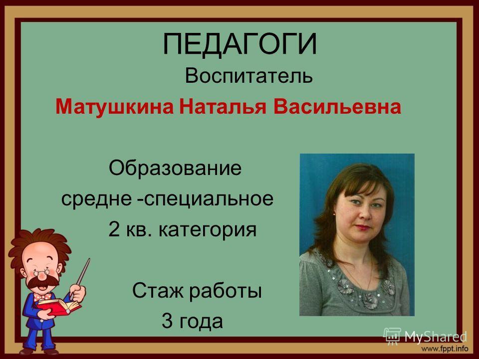 ПЕДАГОГИ Воспитатель Матушкина Наталья Васильевна Образование средне -специальное 2 кв. категория Стаж работы 3 года