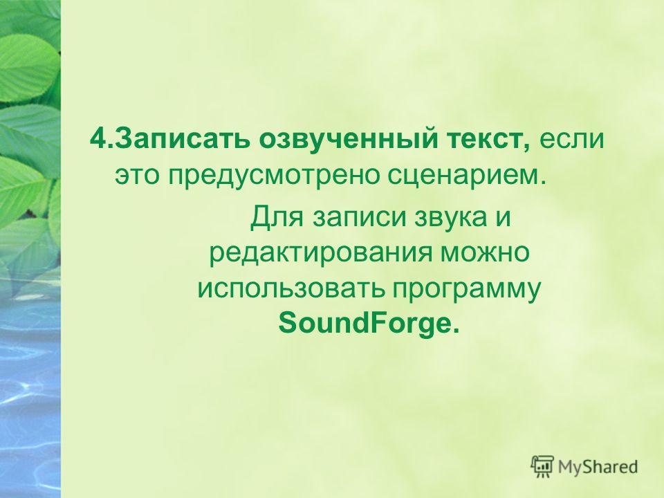 4. Записать озвученный текст, если это предусмотрено сценарием. Для записи звука и редактирования можно использовать программу SoundForge.