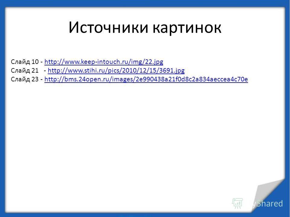 Источники картинок Слайд 10 - http://www.keep-intouch.ru/img/22.jpghttp://www.keep-intouch.ru/img/22. jpg Слайд 21 - http://www.stihi.ru/pics/2010/12/15/3691.jpghttp://www.stihi.ru/pics/2010/12/15/3691. jpg Слайд 23 - http://bms.24open.ru/images/2e99