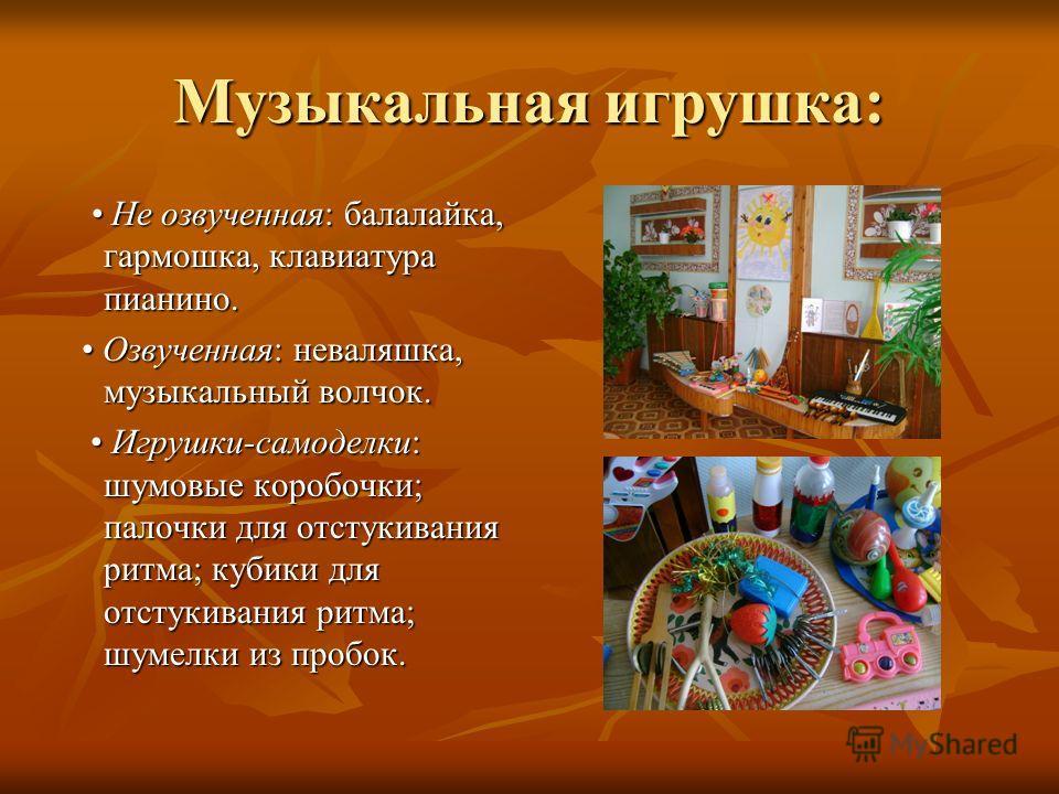 Музыкальная игрушка: Не озвученная: балалайка, гармошка, клавиатура пианино. Не озвученная: балалайка, гармошка, клавиатура пианино. Озвученная: неваляшка, музыкальный волчок. Озвученная: неваляшка, музыкальный волчок. Игрушки-самоделки: шумовые коро