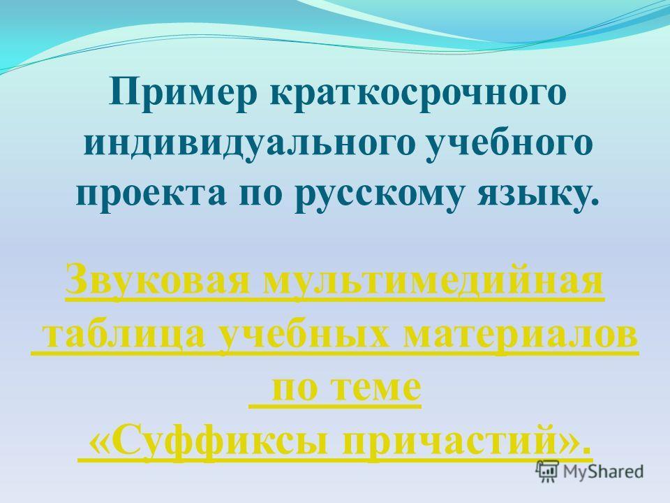 Пример краткосрочного индивидуального учебного проекта по русскому языку. Звуковая мультимедийная таблица учебных материалов по теме «Суффиксы причастий».