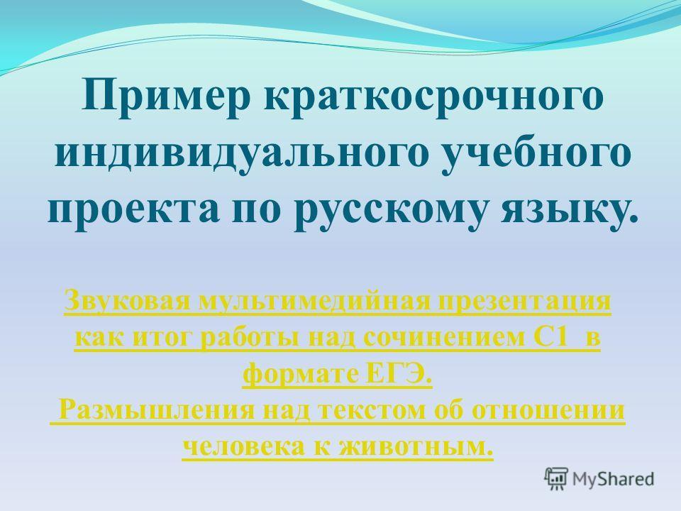 Пример краткосрочного индивидуального учебного проекта по русскому языку. Звуковая мультимедийная презентация как итог работы над сочинением С1 в формате ЕГЭ. Размышления над текстом об отношении человека к животным.