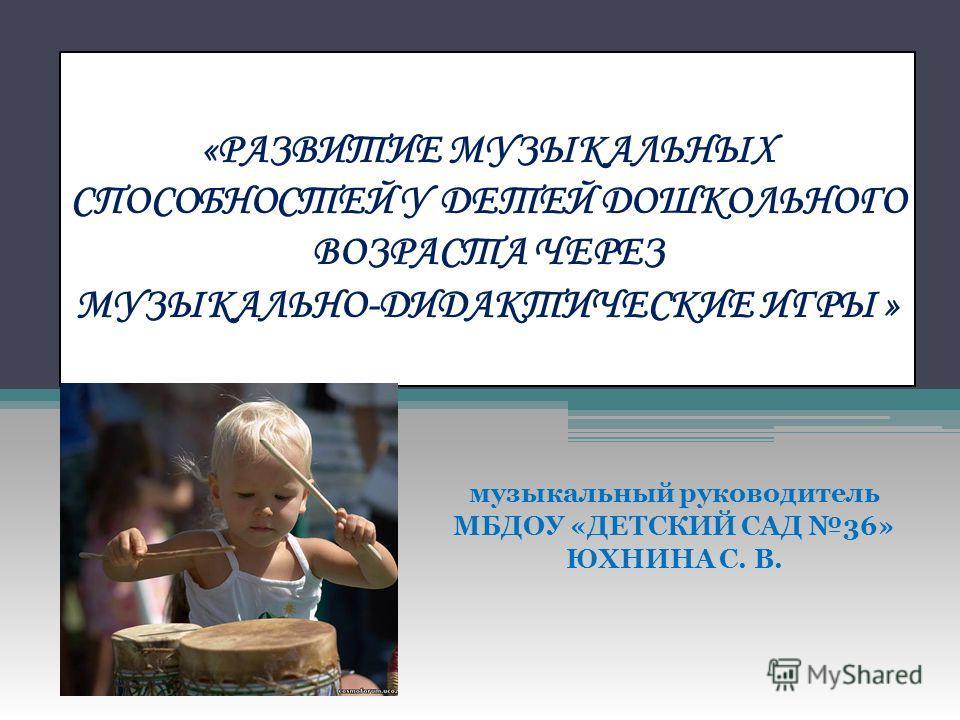 «РАЗВИТИЕ МУЗЫКАЛЬНЫХ СПОСОБНОСТЕЙ У ДЕТЕЙ ДОШКОЛЬНОГО ВОЗРАСТА ЧЕРЕЗ МУЗЫКАЛЬНО-ДИДАКТИЧЕСКИЕ ИГРЫ » музыкальный руководитель МБДОУ «ДЕТСКИЙ САД 36» ЮХНИНА С. В.