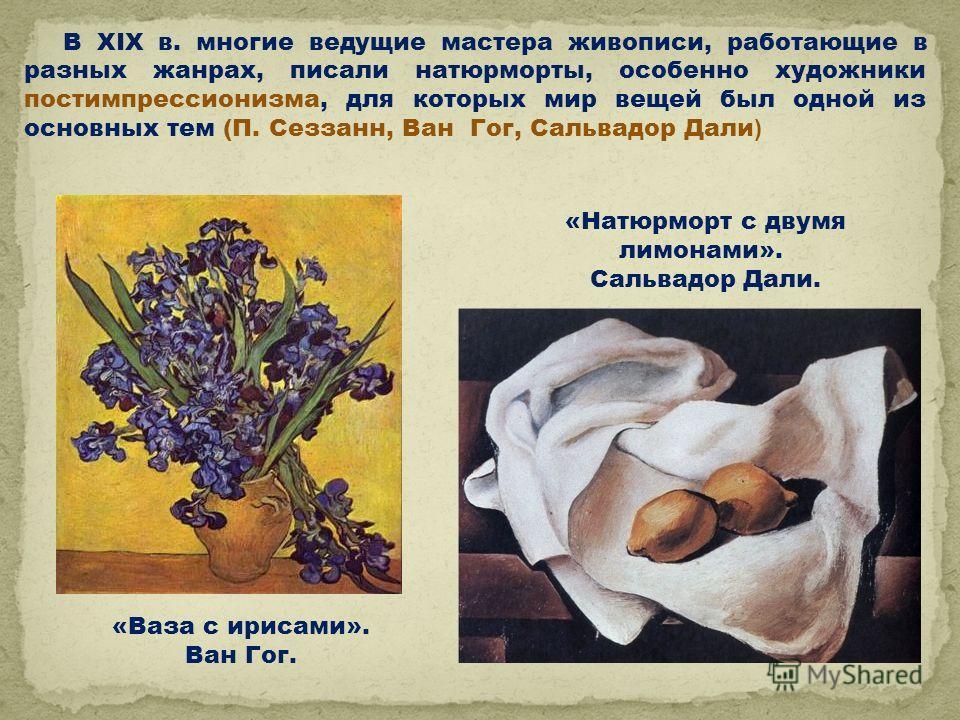 «Ваза с ирисами». Ван Гог. «Натюрморт с двумя лимонами». Сальвадор Дали. В XIX в. многие ведущие мастера живописи, работающие в разных жанрах, писали натюрморты, особенно художники постимпрессионизма, для которых мир вещей был одной из основных тем (