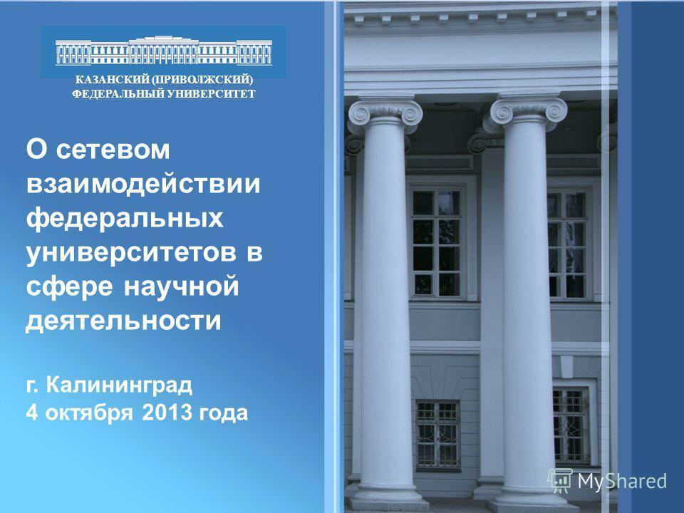 О сетевом взаимодействии федеральных университетов в сфере научной деятельности г. Калининград 4 октября 2013 года КАЗАНСКИЙ (ПРИВОЛЖСКИЙ) ФЕДЕРАЛЬНЫЙ УНИВЕРСИТЕТ