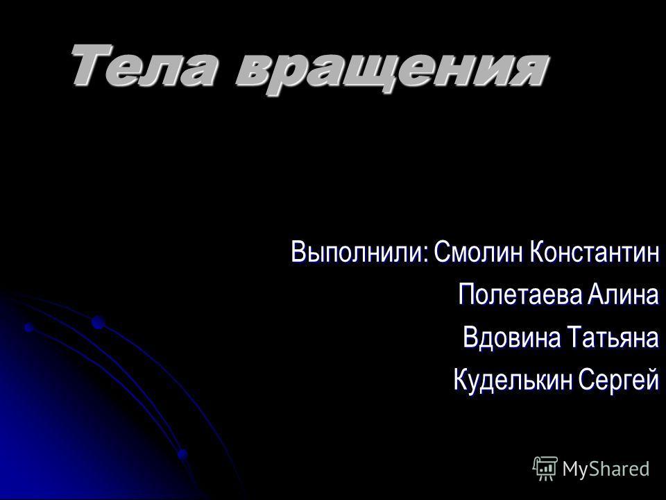 Тела вращения Выполнили: Смолин Константин Полетаева Алина Вдовина Татьяна Куделькин Сергей