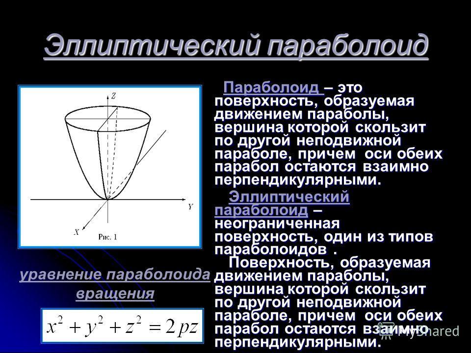 Эллиптический параболоид Параболоид – это поверхность, образуемая движением параболы, вершина которой скользит по другой неподвижной параболе, причем оси обеих парабол остаются взаимно перпендикулярными. Эллиптический параболоид – неограниченная пове