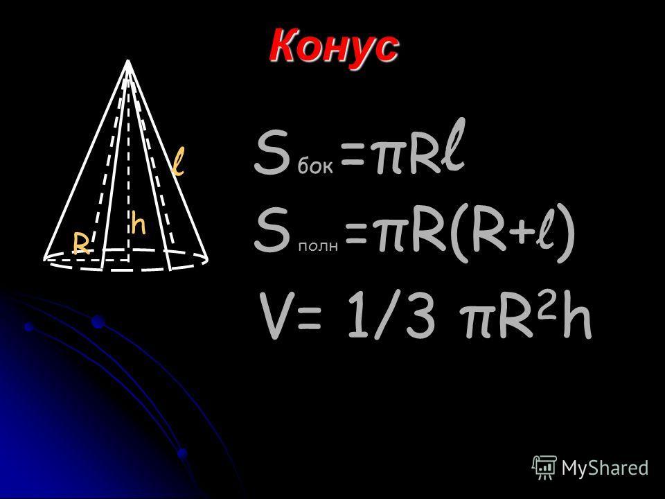 Конус R h l S бок =π R l S полн = πR(R+ l ) V= 1/3 πR 2 h