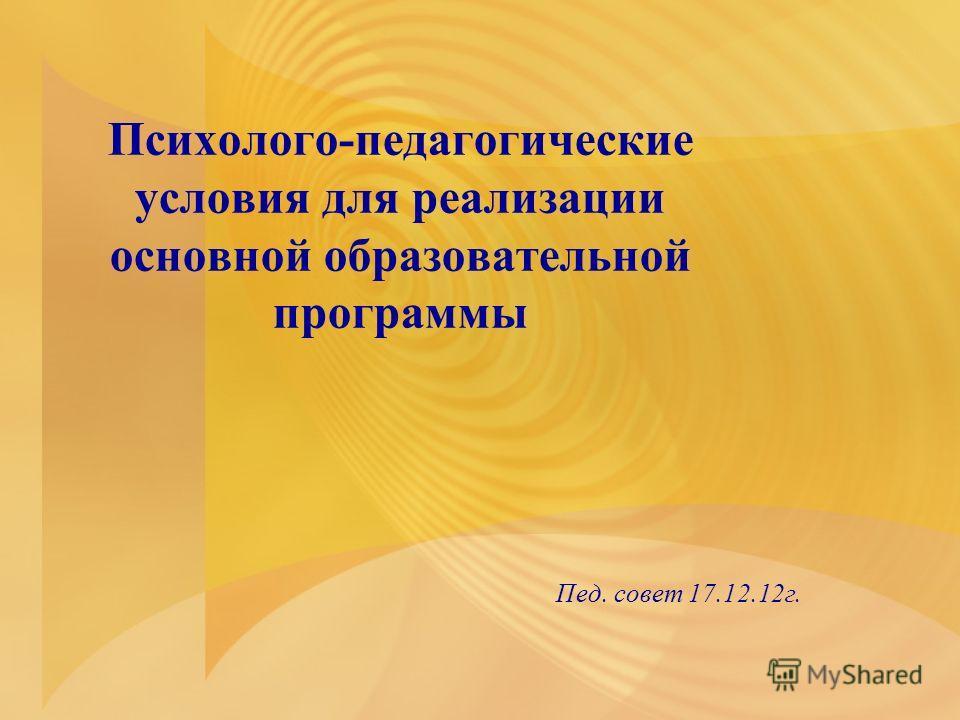 Психолого-педагогические условия для реализации основной образовательной программы Пед. совет 17.12.12 г.