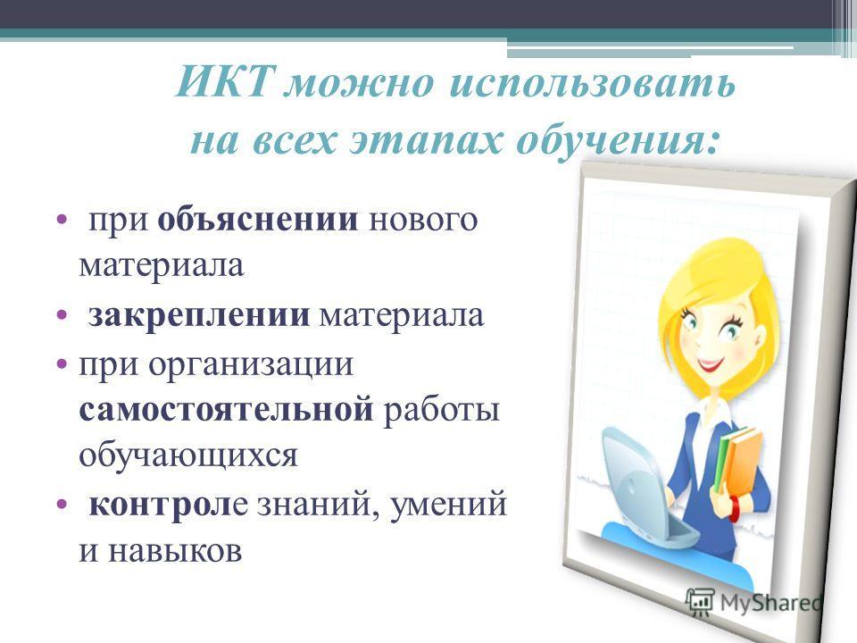 ИКТ можно использовать на всех этапах обучения: при объяснении нового материала закреплении материала при организации самостоятельной работы обучающихся контроле знаний, умений и навыков