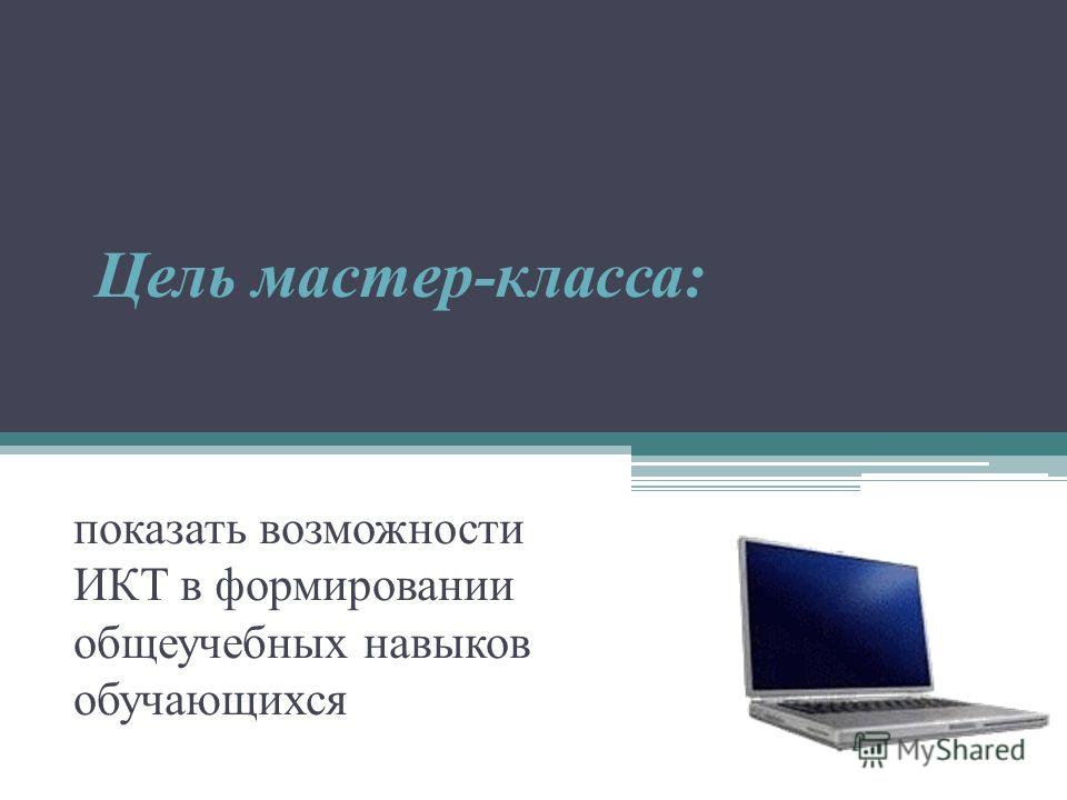 Цель мастер-класса: показать возможности ИКТ в формировании общеучебных навыков обучающихся