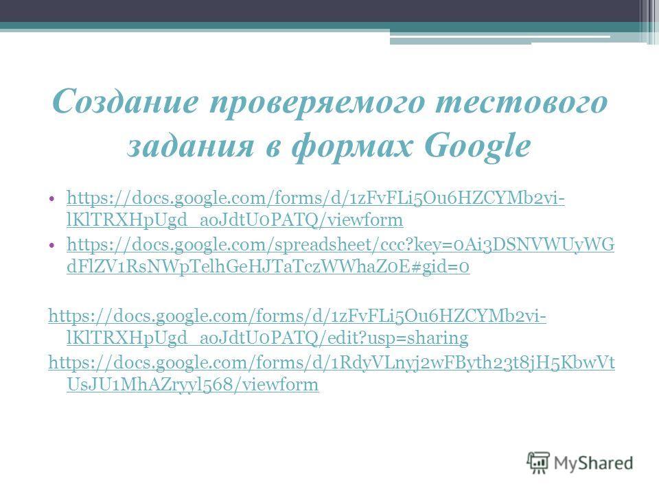 Создание проверяемого тестового задания в формах Google https://docs.google.com/forms/d/1zFvFLi5Ou6HZCYMb2vi- lKlTRXHpUgd_aoJdtU0PATQ/viewformhttps://docs.google.com/forms/d/1zFvFLi5Ou6HZCYMb2vi- lKlTRXHpUgd_aoJdtU0PATQ/viewform https://docs.google.c