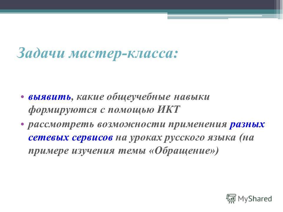 Задачи мастер-класса: выявить, какие общеучебные навыки формируются с помощью ИКТ рассмотреть возможности применения разных сетевых сервисов на уроках русского языка (на примере изучения темы «Обращение»)