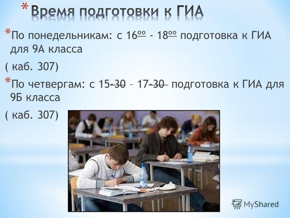 * По понедельникам: с 16ºº - 18ºº подготовка к ГИА для 9А класса ( каб. 307) * По четвергам: с 15-30 – 17-30 подготовка к ГИА для 9Б класса ( каб. 307)