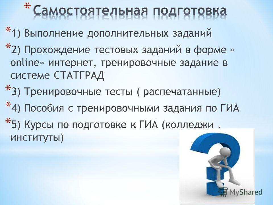 * 1) Выполнение дополнительных заданий * 2) Прохождение тестовых заданий в форме « online» интернет, тренировочные задание в системе СТАТГРАД * 3) Тренировочные тесты ( распечатанные) * 4) Пособия с тренировочными задания по ГИА * 5) Курсы по подгото
