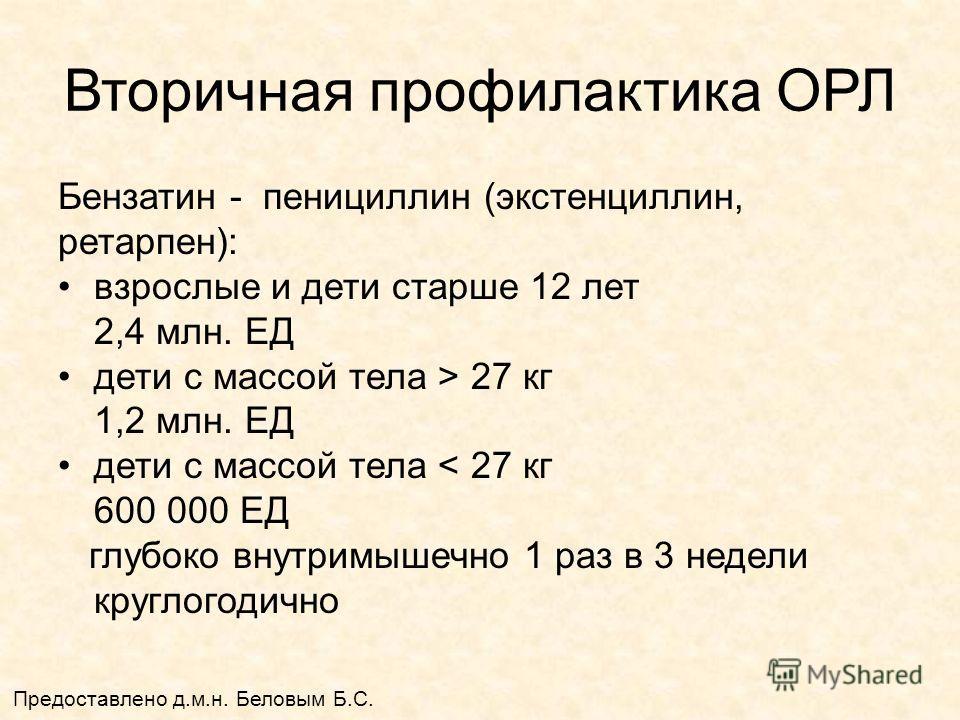 Вторичная профилактика ОРЛ Бензатин - пенициллин (экстенциллин, ретарпен): взрослые и дети старше 12 лет 2,4 млн. ЕД дети с массой тела > 27 кг 1,2 млн. ЕД дети с массой тела < 27 кг 600 000 ЕД глубоко внутримышечно 1 раз в 3 недели круглогодично Пре